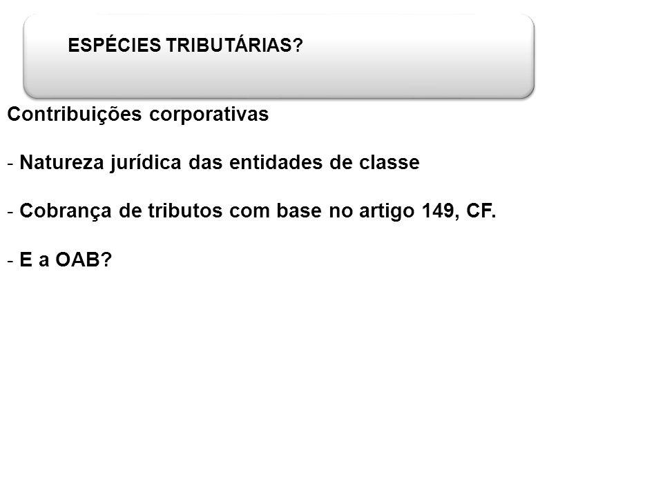 ESPÉCIES TRIBUTÁRIAS? Contribuições corporativas - Natureza jurídica das entidades de classe - Cobrança de tributos com base no artigo 149, CF. - E a