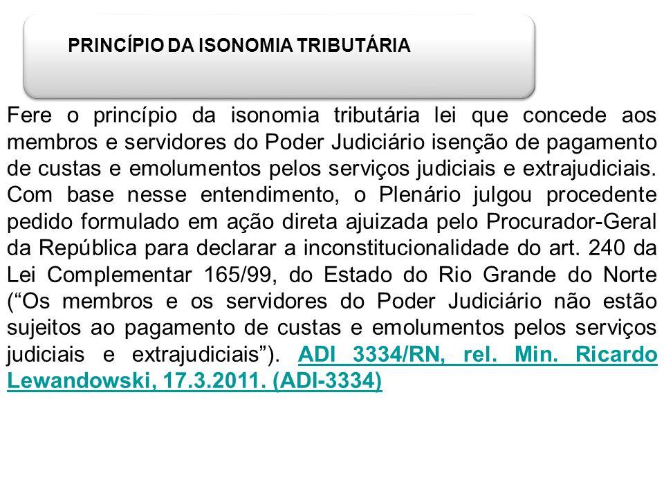 PRINCÍPIO DA ISONOMIA TRIBUTÁRIA Fere o princípio da isonomia tributária lei que concede aos membros e servidores do Poder Judiciário isenção de pagam