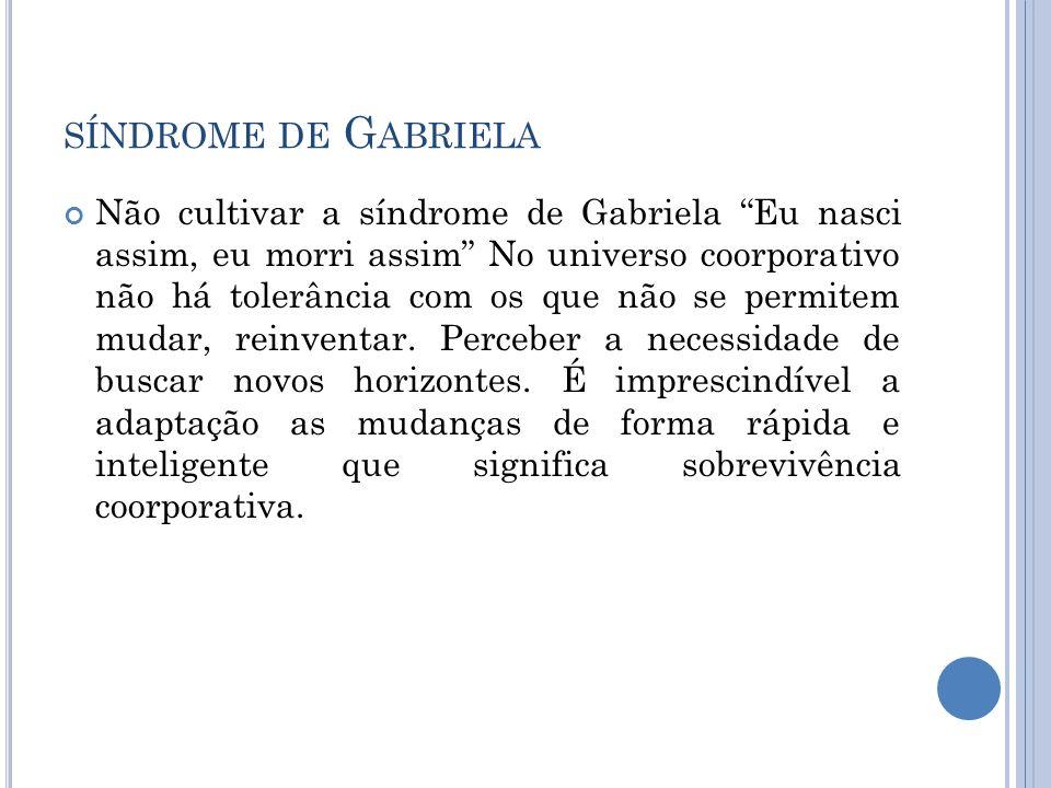SÍNDROME DE G ABRIELA Não cultivar a síndrome de Gabriela Eu nasci assim, eu morri assim No universo coorporativo não há tolerância com os que não se