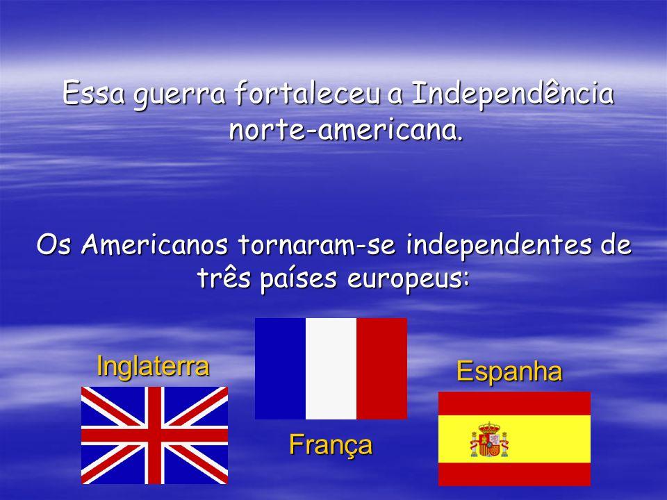 Essa guerra fortaleceu a Independência norte-americana. Essa guerra fortaleceu a Independência norte-americana. Os Americanos tornaram-se independente