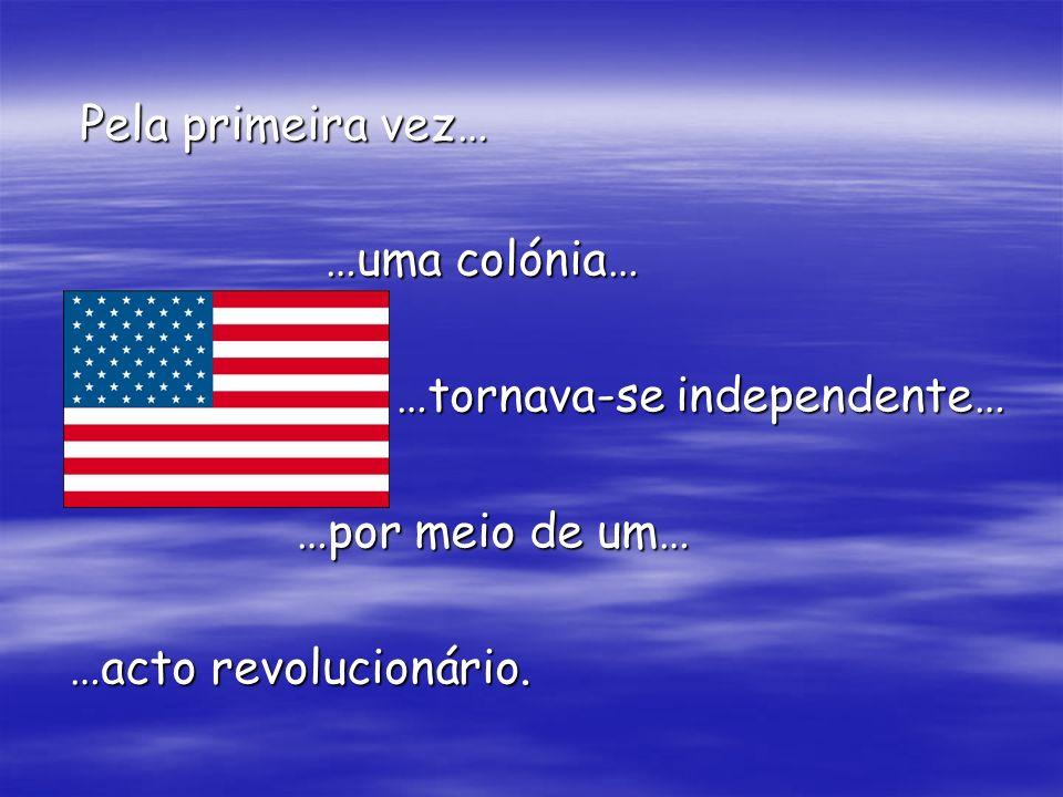 Pela primeira vez… …uma colónia… …uma colónia… …tornava-se independente… …tornava-se independente… …por meio de um… …por meio de um… …acto revolucioná