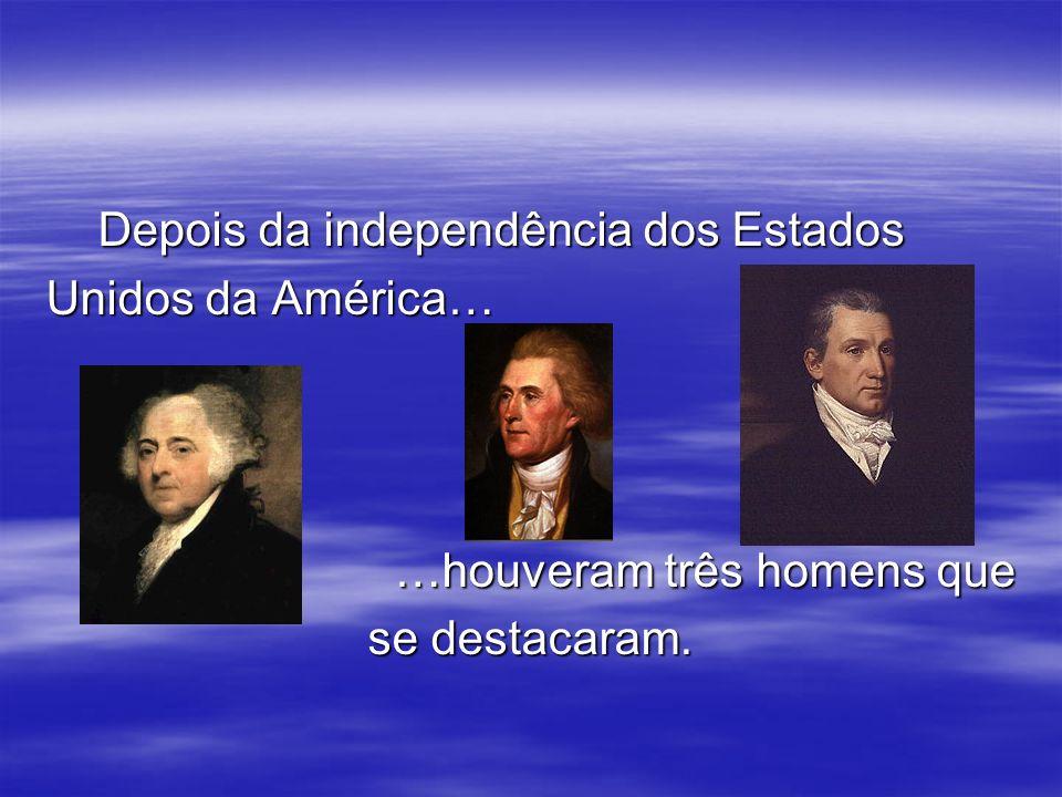 Depois da independência dos Estados Depois da independência dos Estados Unidos da América… …houveram três homens que …houveram três homens que se dest