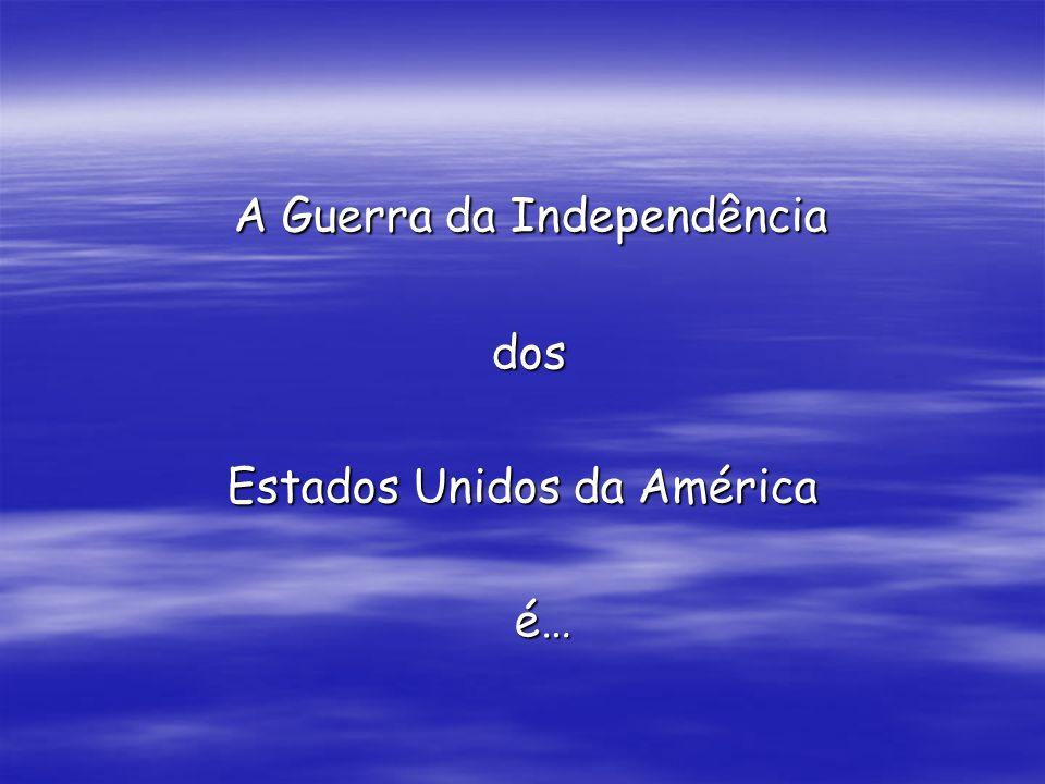 A Guerra da Independência A Guerra da Independência dos dos Estados Unidos da América é… é…