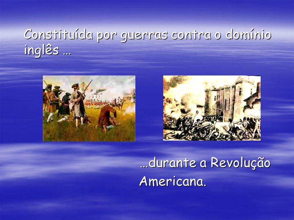 Constituída por guerras contra o domínio inglês … Constituída por guerras contra o domínio inglês … …durante a Revolução …durante a Revolução American