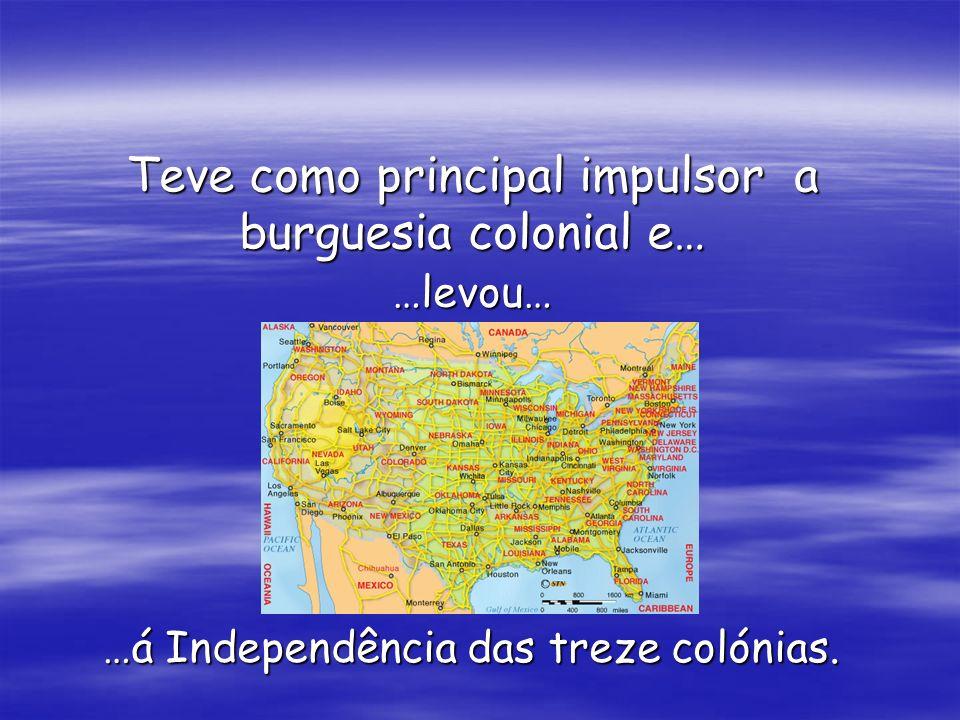 Teve como principal impulsor a burguesia colonial e… …levou… …á Independência das treze colónias.