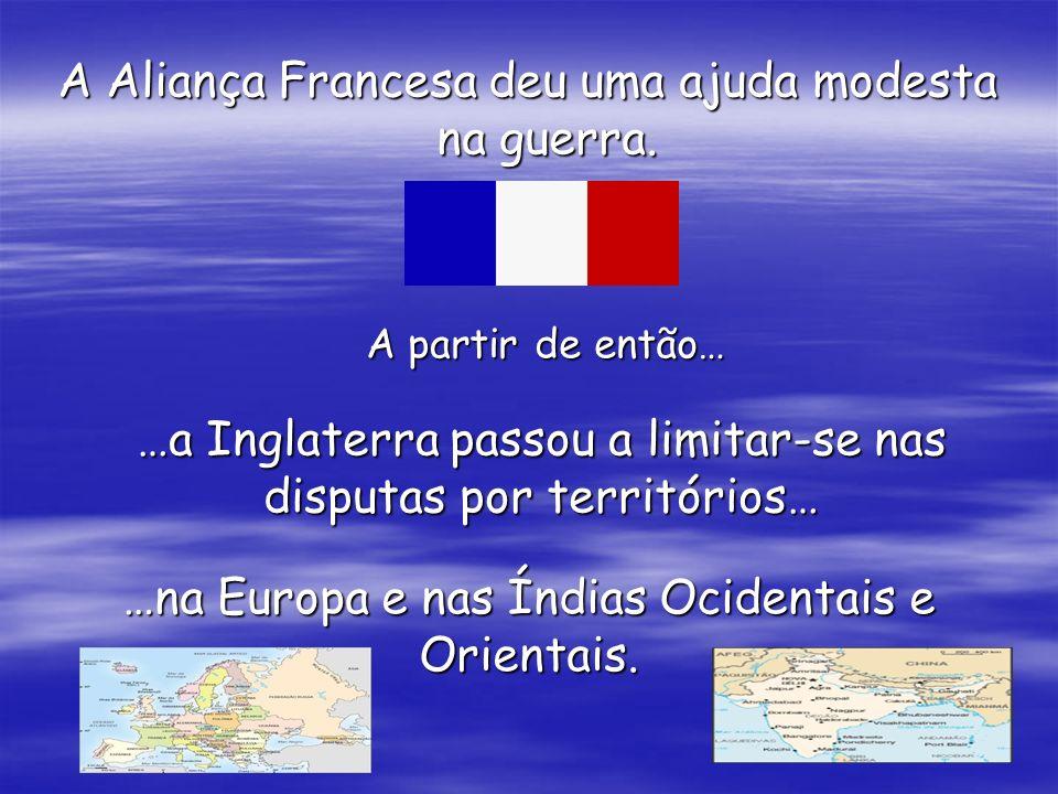 A Aliança Francesa deu uma ajuda modesta na guerra. A partir de então… …a Inglaterra passou a limitar-se nas disputas por territórios… …na Europa e na