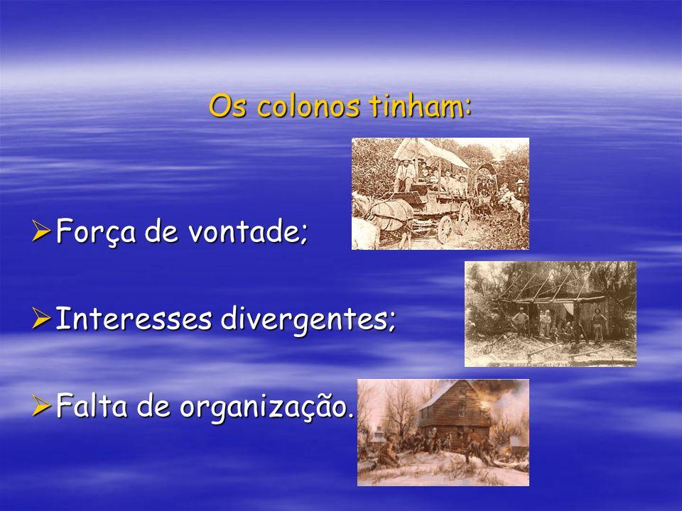 Os colonos tinham: Força de vontade; Força de vontade; Interesses divergentes; Interesses divergentes; Falta de organização. Falta de organização.