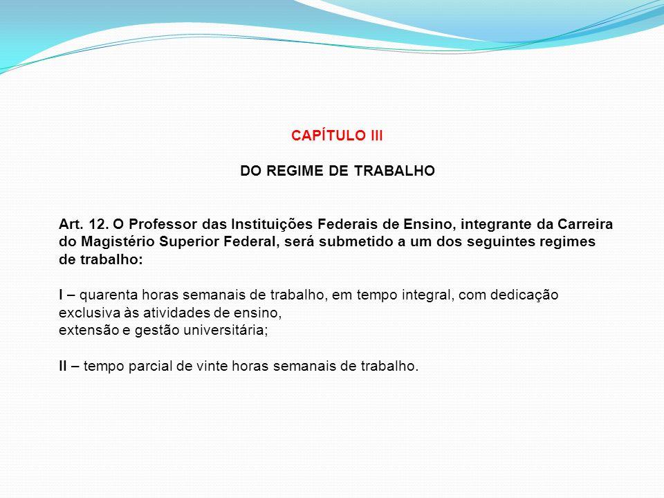 CAPÍTULO III DO REGIME DE TRABALHO Art. 12. O Professor das Instituições Federais de Ensino, integrante da Carreira do Magistério Superior Federal, se
