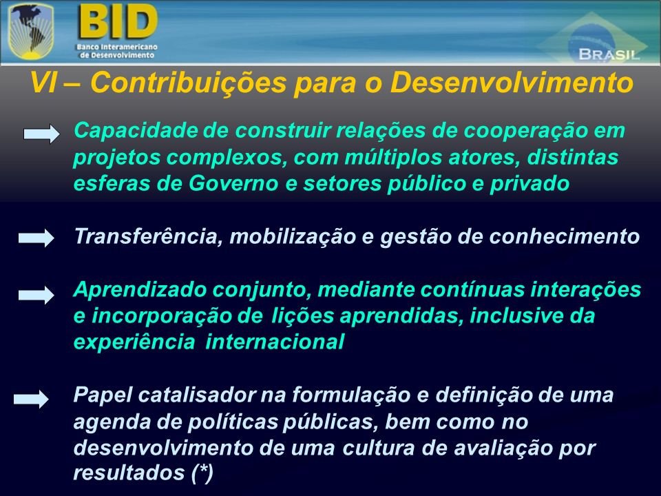 Implementação do PROMOEX Credenciamento dos TCs Foco em resultados e na efetividade do desenvolvimento – articulação com o PRODEV Auditoria de Desempenho (*) Novos instrumentos no Ciclo de Projetos Plano de Aquisições: instrumento gerencial Novas linhas e modalidades de financiamento, focadas em resultados: PDL, PBL Sustentabilidade e aprendizagem institucional Formação de redes de executores Apropriação e compartilhamento VIII – Demandas para os Órgãos de Controle