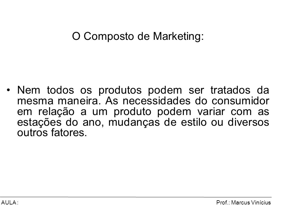 Prof.: Marcus ViníciusAULA : O Composto de Marketing: Nem todos os produtos podem ser tratados da mesma maneira. As necessidades do consumidor em rela