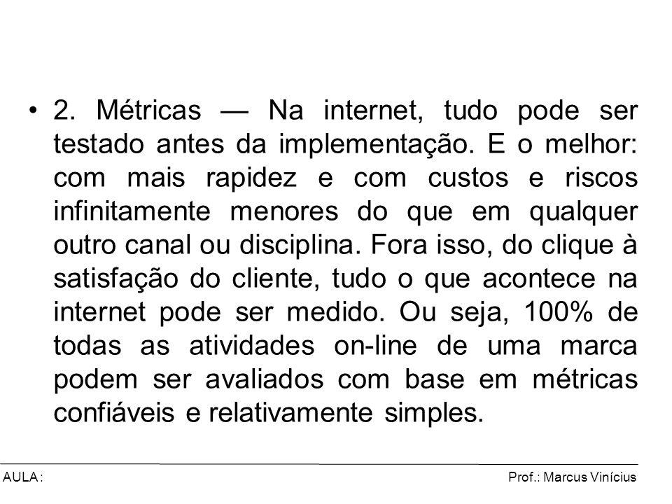 Prof.: Marcus ViníciusAULA : 2. Métricas Na internet, tudo pode ser testado antes da implementação. E o melhor: com mais rapidez e com custos e riscos