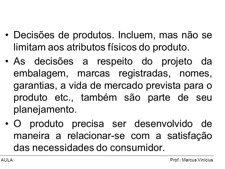 Prof.: Marcus ViníciusAULA : Decisões de produtos. Incluem, mas não se limitam aos atributos físicos do produto. As decisões a respeito do projeto da