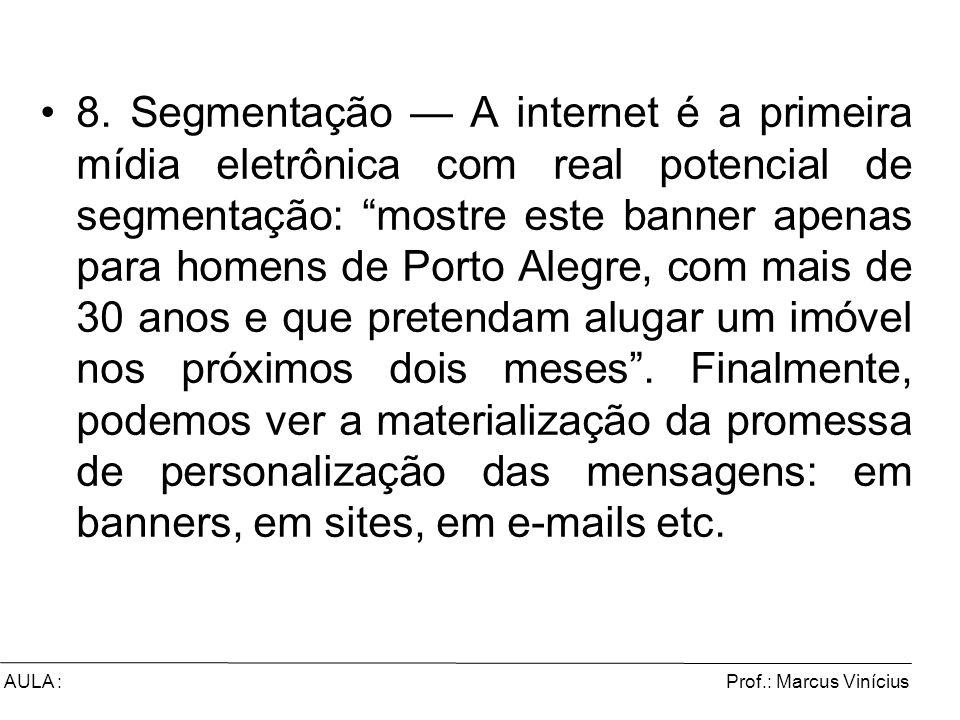 Prof.: Marcus ViníciusAULA : 8. Segmentação A internet é a primeira mídia eletrônica com real potencial de segmentação: mostre este banner apenas para