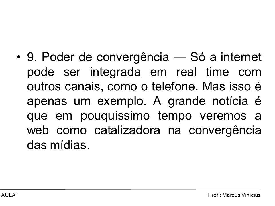 Prof.: Marcus ViníciusAULA : 9. Poder de convergência Só a internet pode ser integrada em real time com outros canais, como o telefone. Mas isso é ape