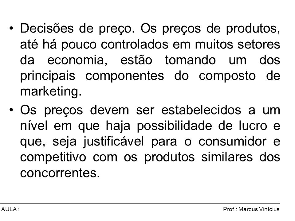 Prof.: Marcus ViníciusAULA : Decisões de preço. Os preços de produtos, até há pouco controlados em muitos setores da economia, estão tomando um dos pr
