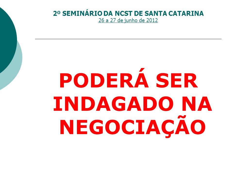 2º SEMINÁRIO DA NCST DE SANTA CATARINA 26 a 27 de junho de 2012 PODERÁ SER INDAGADO NA NEGOCIAÇÃO