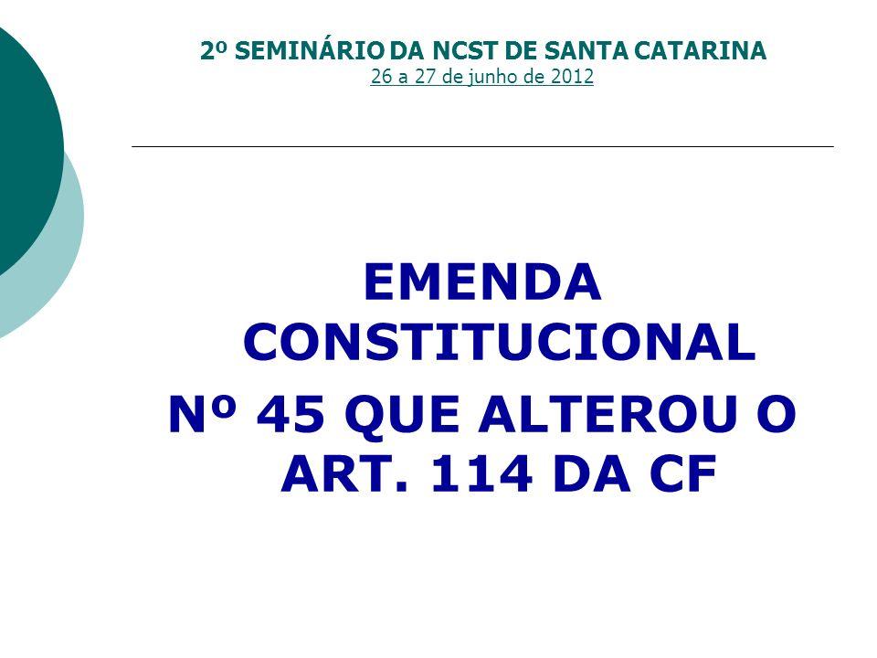 2º SEMINÁRIO DA NCST DE SANTA CATARINA 26 a 27 de junho de 2012 EMENDA CONSTITUCIONAL Nº 45 QUE ALTEROU O ART. 114 DA CF