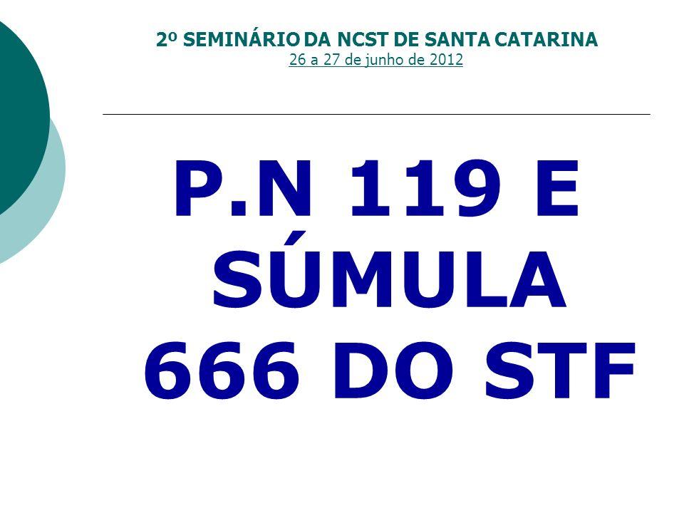 2º SEMINÁRIO DA NCST DE SANTA CATARINA 26 a 27 de junho de 2012 P.N 119 E SÚMULA 666 DO STF