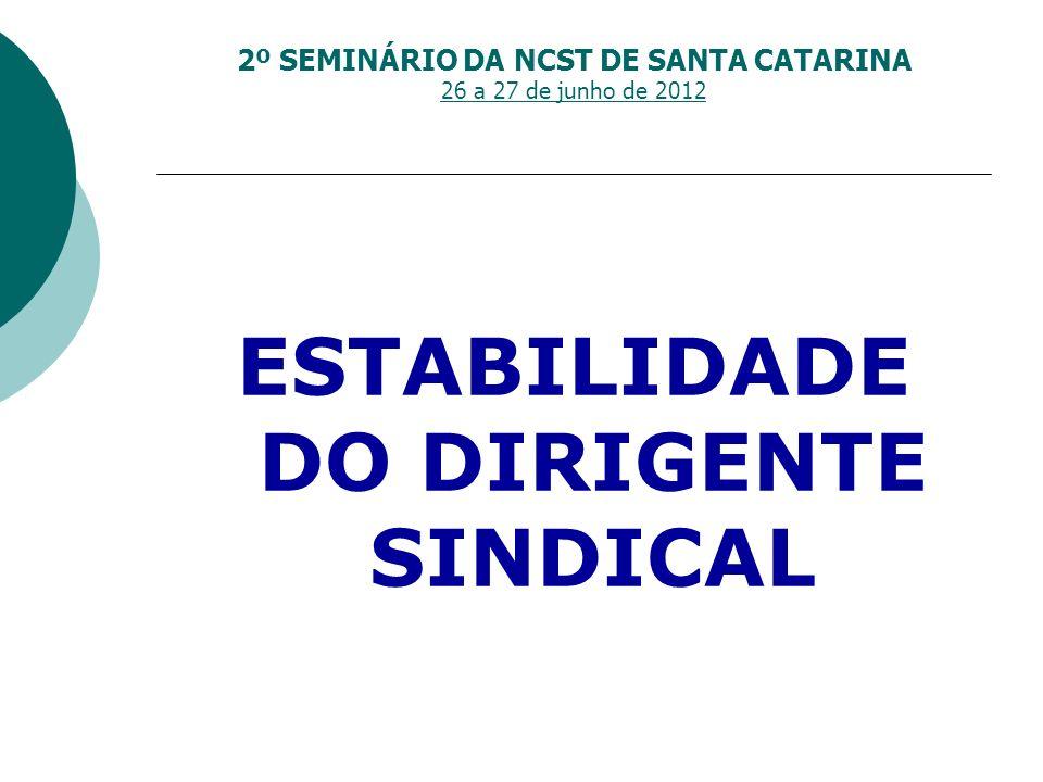 2º SEMINÁRIO DA NCST DE SANTA CATARINA 26 a 27 de junho de 2012 ESTABILIDADE DO DIRIGENTE SINDICAL