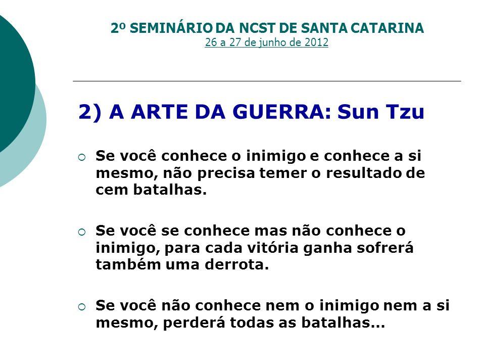 2º SEMINÁRIO DA NCST DE SANTA CATARINA 26 a 27 de junho de 2012 2) A ARTE DA GUERRA: Sun Tzu Se você conhece o inimigo e conhece a si mesmo, não preci