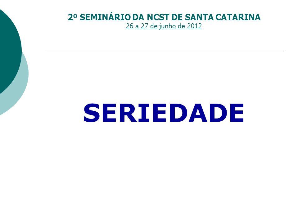 2º SEMINÁRIO DA NCST DE SANTA CATARINA 26 a 27 de junho de 2012 SERIEDADE