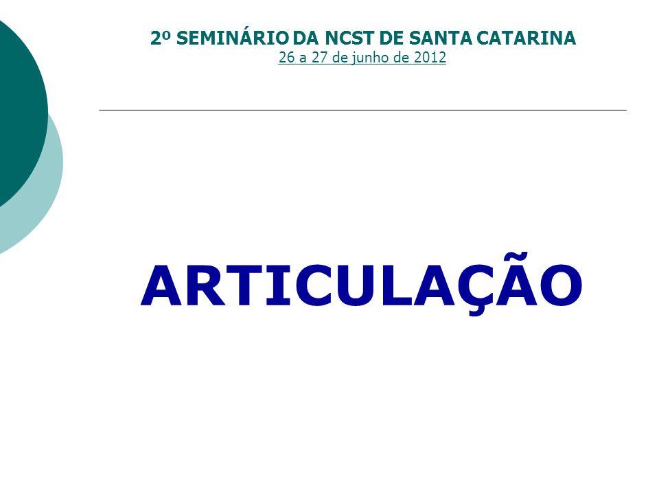 2º SEMINÁRIO DA NCST DE SANTA CATARINA 26 a 27 de junho de 2012 ARTICULAÇÃO