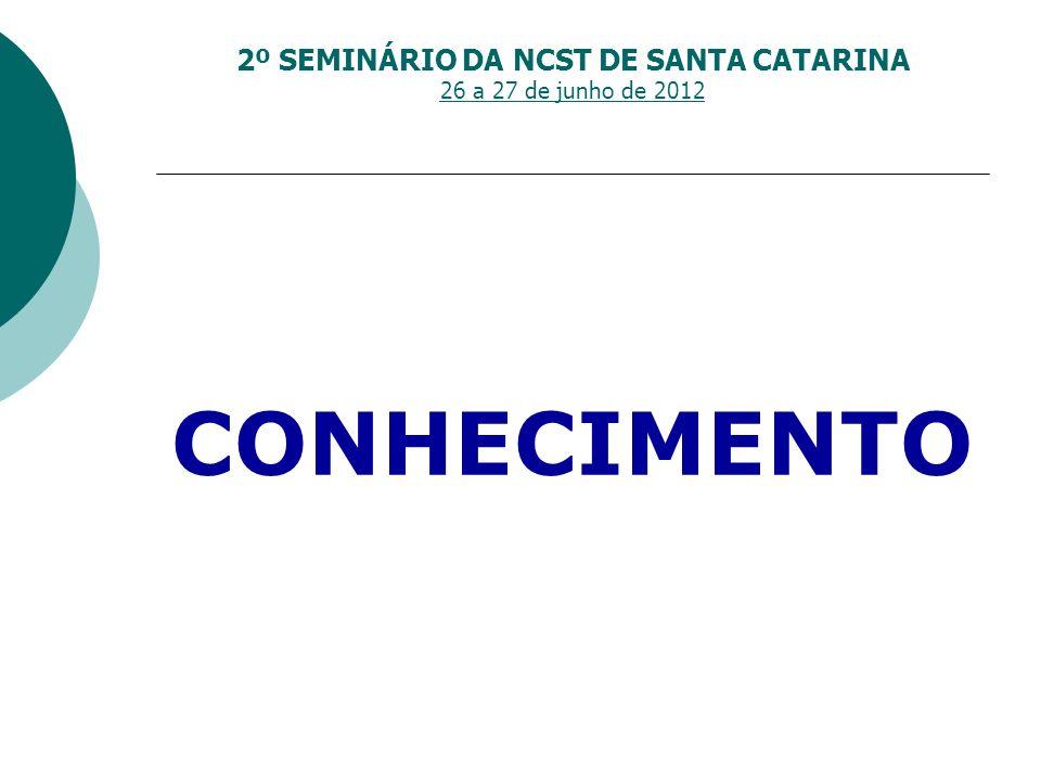 2º SEMINÁRIO DA NCST DE SANTA CATARINA 26 a 27 de junho de 2012 CONHECIMENTO