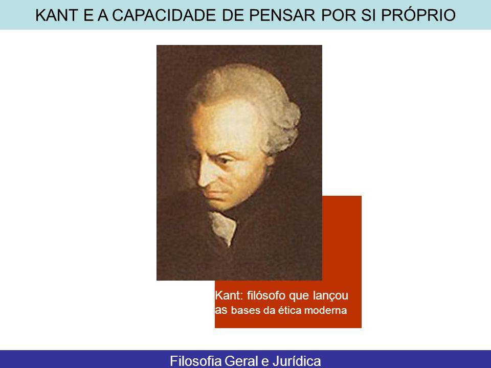 Kant: filósofo que lançou as bases da ética moderna KANT E A CAPACIDADE DE PENSAR POR SI PRÓPRIO Filosofia Geral e Jurídica