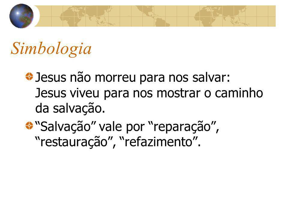 Simbologia Jesus não morreu para nos salvar: Jesus viveu para nos mostrar o caminho da salvação. Salvação vale por reparação, restauração, refazimento