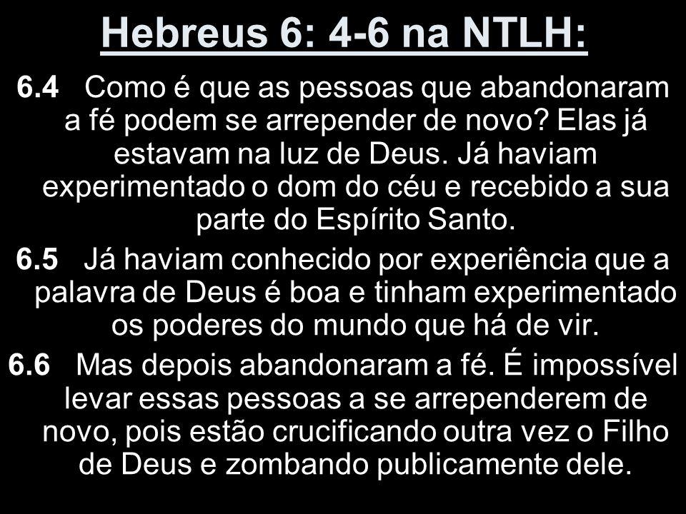 Hebreus 6: 4-6 na NTLH: 6.4 Como é que as pessoas que abandonaram a fé podem se arrepender de novo? Elas já estavam na luz de Deus. Já haviam experime