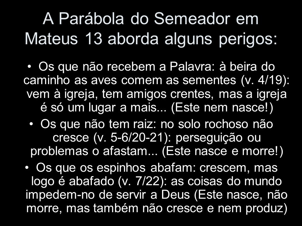 A Parábola do Semeador em Mateus 13 aborda alguns perigos: Os que não recebem a Palavra: à beira do caminho as aves comem as sementes (v. 4/19): vem à