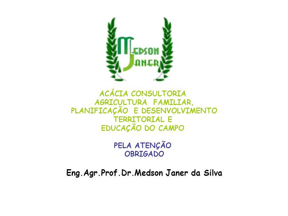 ACÁCIA CONSULTORIA AGRICULTURA FAMILIAR, PLANIFICAÇÃO E DESENVOLVIMENTO TERRITORIAL E EDUCAÇÃO DO CAMPO PELA ATENÇÃO OBRIGADO Eng.Agr.Prof.Dr.Medson J