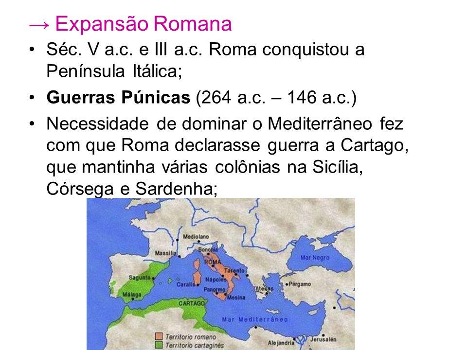 Expansão Romana Séc. V a.c. e III a.c. Roma conquistou a Península Itálica; Guerras Púnicas (264 a.c. – 146 a.c.) Necessidade de dominar o Mediterrâne