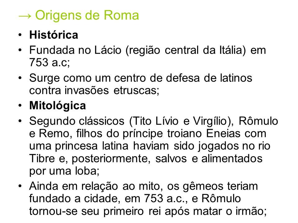 Origens de Roma Histórica Fundada no Lácio (região central da Itália) em 753 a.c; Surge como um centro de defesa de latinos contra invasões etruscas;