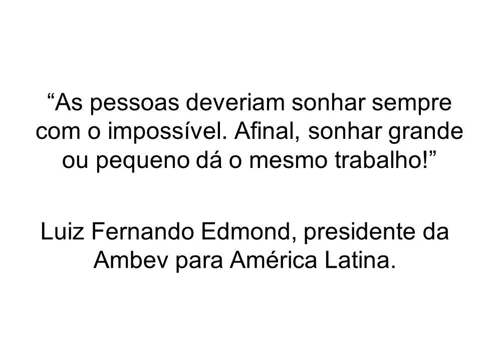 Luiz Fernando Edmond, presidente da Ambev para América Latina. As pessoas deveriam sonhar sempre com o impossível. Afinal, sonhar grande ou pequeno dá