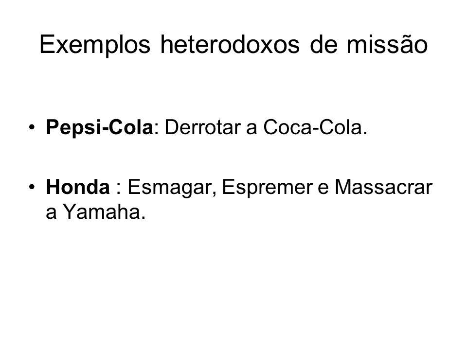 Exemplos heterodoxos de missão Pepsi-Cola: Derrotar a Coca-Cola. Honda : Esmagar, Espremer e Massacrar a Yamaha.
