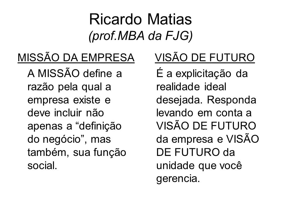 Ricardo Matias (prof.MBA da FJG) MISSÃO DA EMPRESA A MISSÃO define a razão pela qual a empresa existe e deve incluir não apenas a definição do negócio