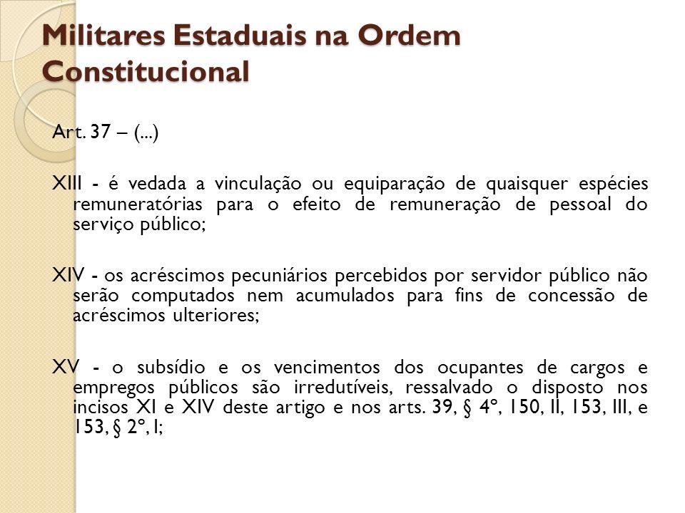 Militares Estaduais na Ordem Constitucional Art. 37 – (...) XIII - é vedada a vinculação ou equiparação de quaisquer espécies remuneratórias para o ef