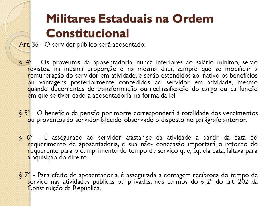 Militares Estaduais na Ordem Constitucional Art. 36 - O servidor público será aposentado: § 4º - Os proventos da aposentadoria, nunca inferiores ao sa