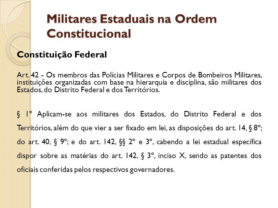 Militares Estaduais na Ordem Constitucional Constituição Federal Art. 42 - Os membros das Polícias Militares e Corpos de Bombeiros Militares, institui