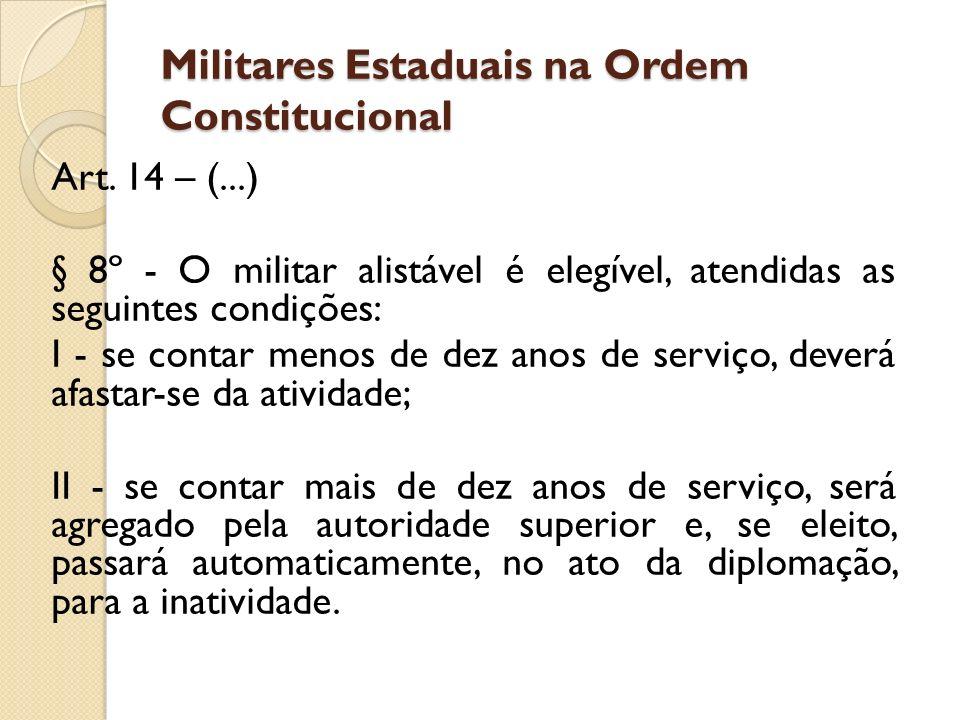 Militares Estaduais na Ordem Constitucional Art. 14 – (...) § 8º - O militar alistável é elegível, atendidas as seguintes condições: I - se contar men