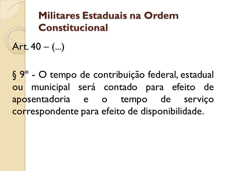Militares Estaduais na Ordem Constitucional Art. 40 – (...) § 9º - O tempo de contribuição federal, estadual ou municipal será contado para efeito de