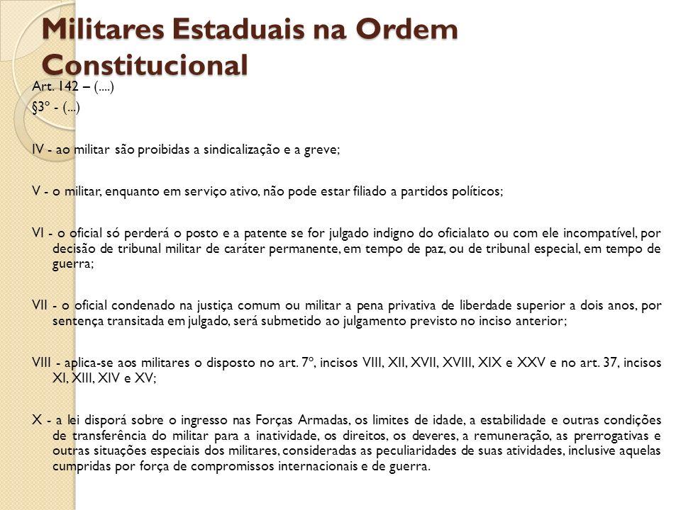 Militares Estaduais na Ordem Constitucional Art. 142 – (....) §3º - (...) IV - ao militar são proibidas a sindicalização e a greve; V - o militar, enq