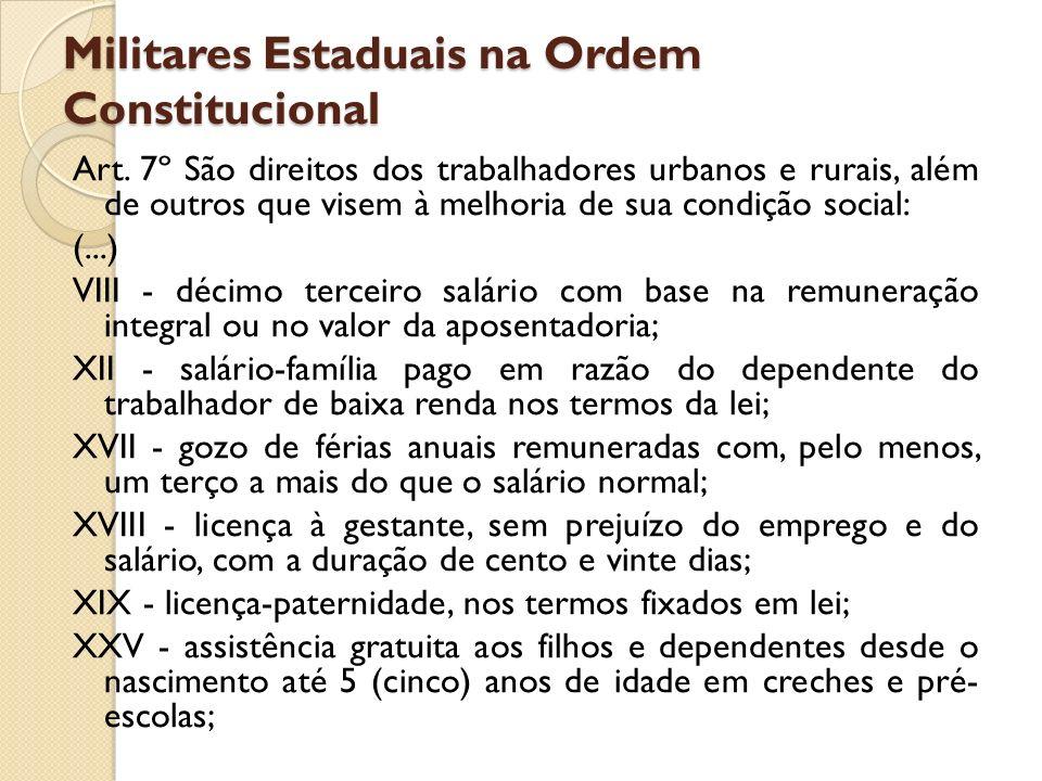 Militares Estaduais na Ordem Constitucional Art. 7º São direitos dos trabalhadores urbanos e rurais, além de outros que visem à melhoria de sua condiç