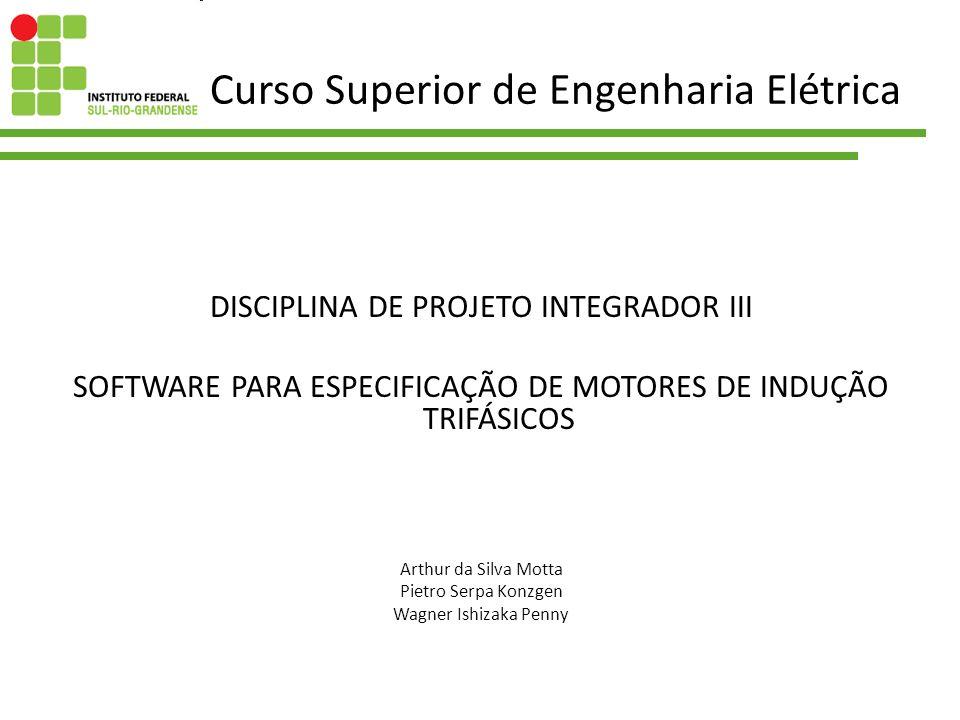 Curso Superior de Engenharia Elétrica DISCIPLINA DE PROJETO INTEGRADOR III SOFTWARE PARA ESPECIFICAÇÃO DE MOTORES DE INDUÇÃO TRIFÁSICOS Arthur da Silv