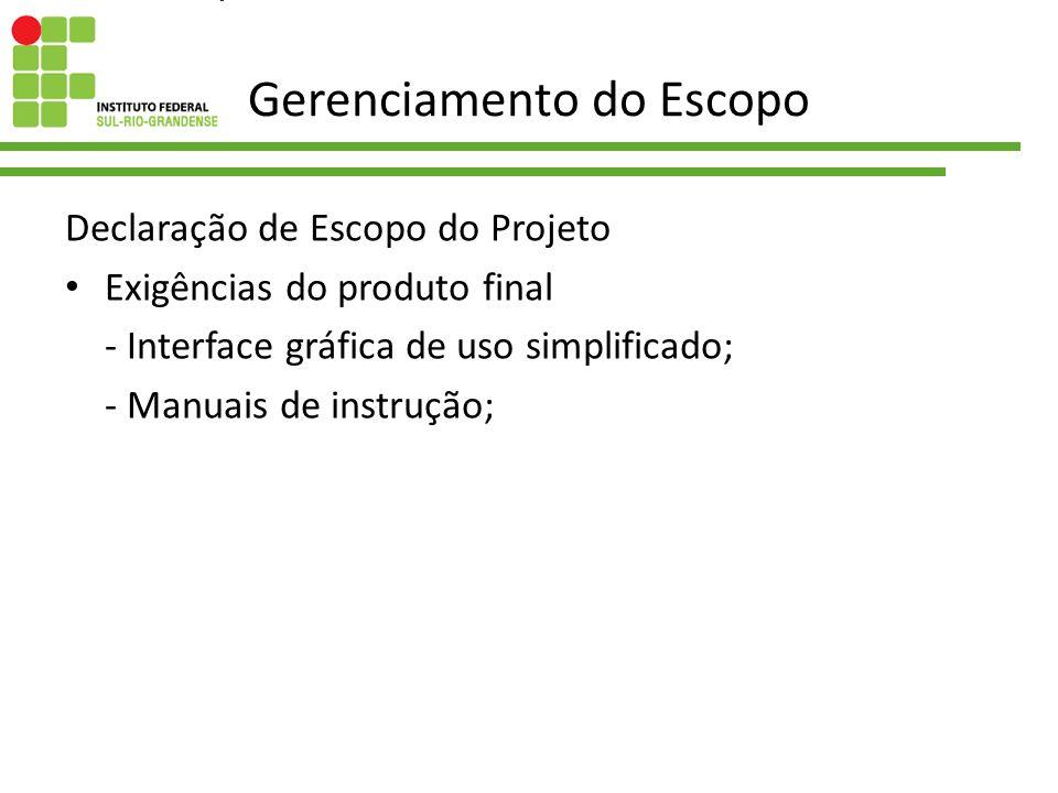 Gerenciamento do Escopo Declaração de Escopo do Projeto Exigências do produto final - Interface gráfica de uso simplificado; - Manuais de instrução;