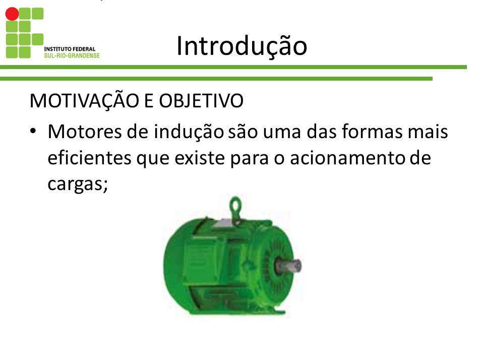 Introdução MOTIVAÇÃO E OBJETIVO Motores de indução são uma das formas mais eficientes que existe para o acionamento de cargas;