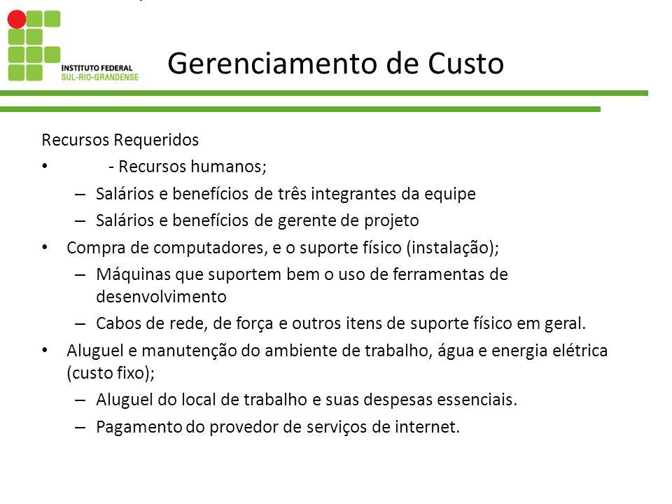 Gerenciamento de Custo Recursos Requeridos - Recursos humanos; – Salários e benefícios de três integrantes da equipe – Salários e benefícios de gerent