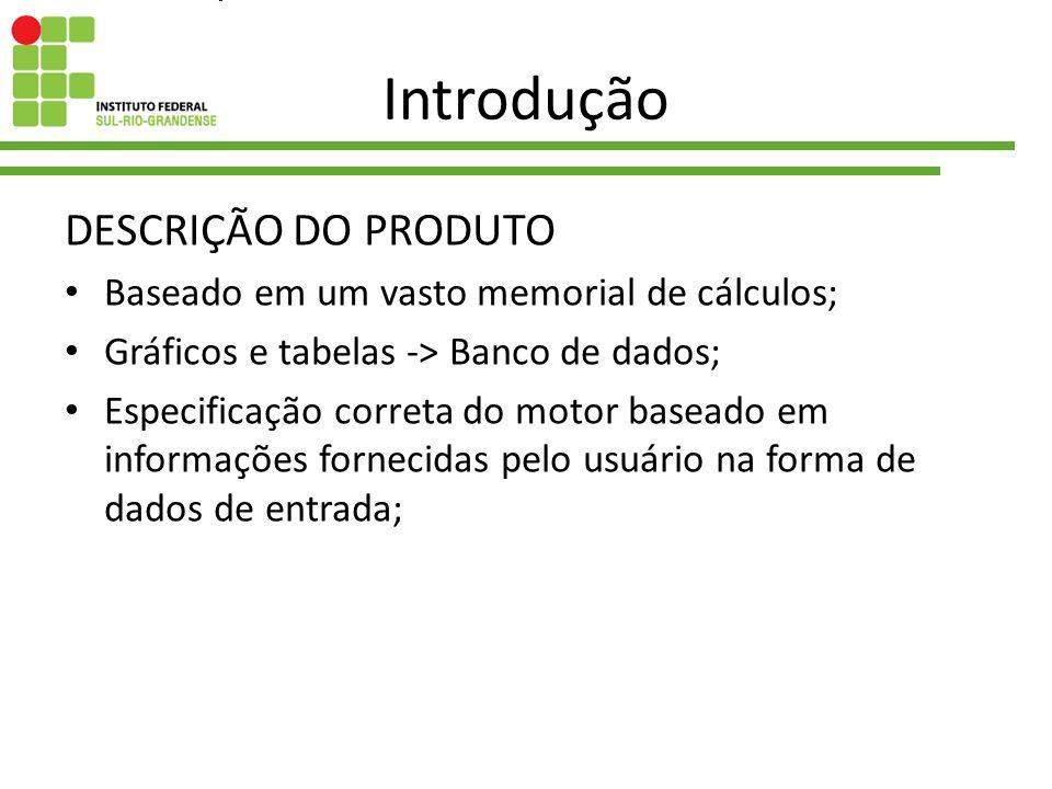 Introdução DESCRIÇÃO DO PRODUTO Baseado em um vasto memorial de cálculos; Gráficos e tabelas -> Banco de dados; Especificação correta do motor baseado