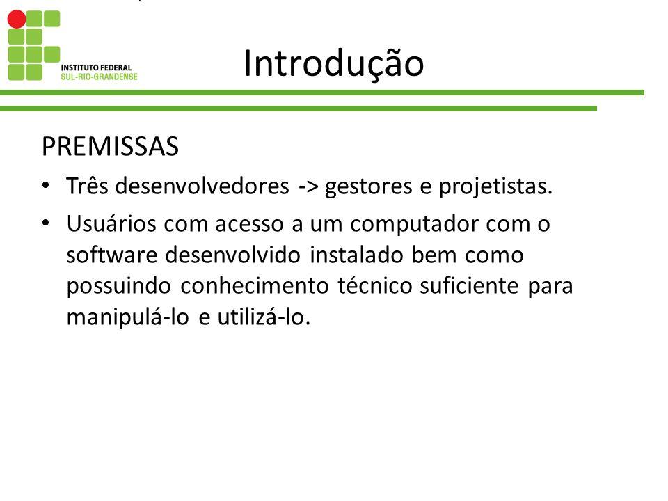 Introdução PREMISSAS Três desenvolvedores -> gestores e projetistas. Usuários com acesso a um computador com o software desenvolvido instalado bem com
